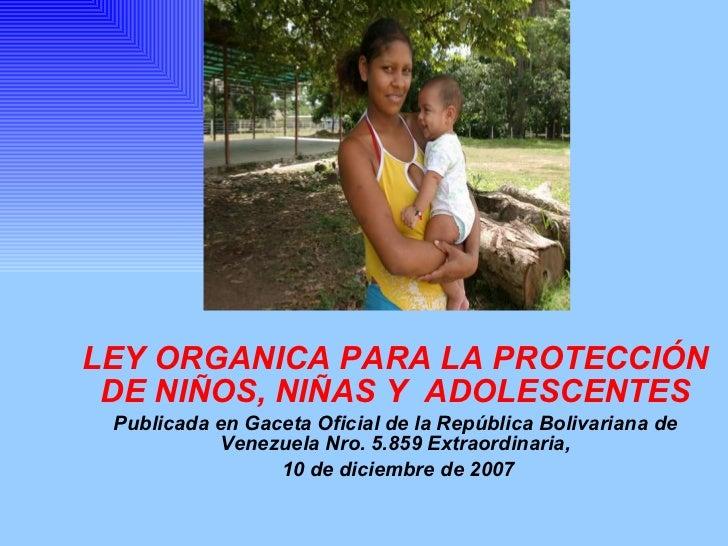 LEY ORGANICA PARA LA PROTECCIÓN DE NIÑOS, NIÑAS Y  ADOLESCENTES Publicada en Gaceta Oficial de la República Bolivariana de...