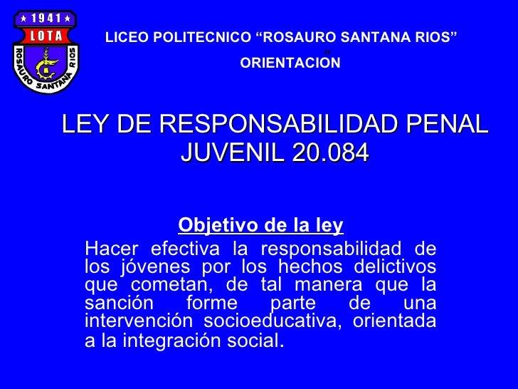 LEY DE RESPONSABILIDAD PENAL JUVENIL 20.084 Objetivo de la ley Hacer efectiva la responsabilidad de los jóvenes por los he...