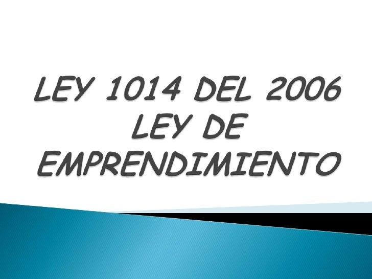 LEY 1014 DEL 2006LEY DE EMPRENDIMIENTO<br />