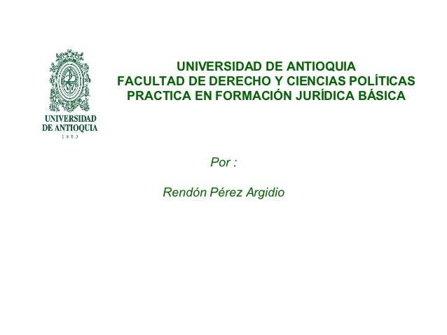 UNIVERSIDAD DE ANTIOQUIAFACULTAD DE DERECHO Y CIENCIAS POLÍTICAS PRACTICA EN FORMACIÓN JURÍDICA BÁSICA             Por :  ...