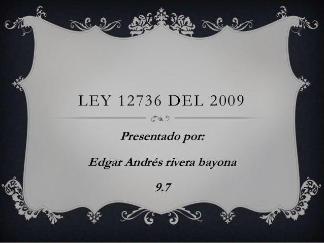 LEY 12736 DEL 2009 Presentado por: Edgar Andrés rivera bayona 9.7