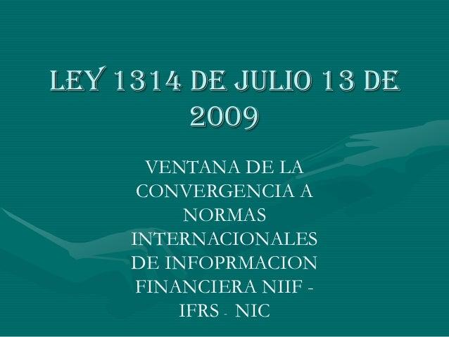 Ley 1314 de julio 13 de 2009 VENTANA DE LA CONVERGENCIA A NORMAS INTERNACIONALES DE INFOPRMACION FINANCIERA NIIF - IFRS - ...