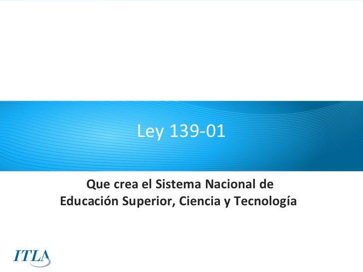 Ley 139-01    Que crea el Sistema Nacional deEducación Superior, Ciencia y Tecnología