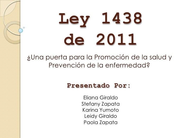 Ley 1438         de 2011¿Una puerta para la Promoción de la salud y      Prevención de la enfermedad?           Presentado...