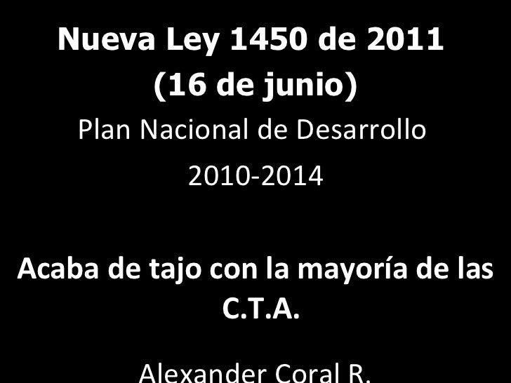 <ul><li>Nueva Ley 1450 de 2011  </li></ul><ul><li>(16 de junio) </li></ul><ul><li>Plan Nacional de Desarrollo  </li></ul><...