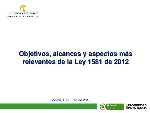 Título Objetivos, alcances y aspectos más relevantes de la Ley 1581 de 2012 Bogotá, D.C., julio de 2013