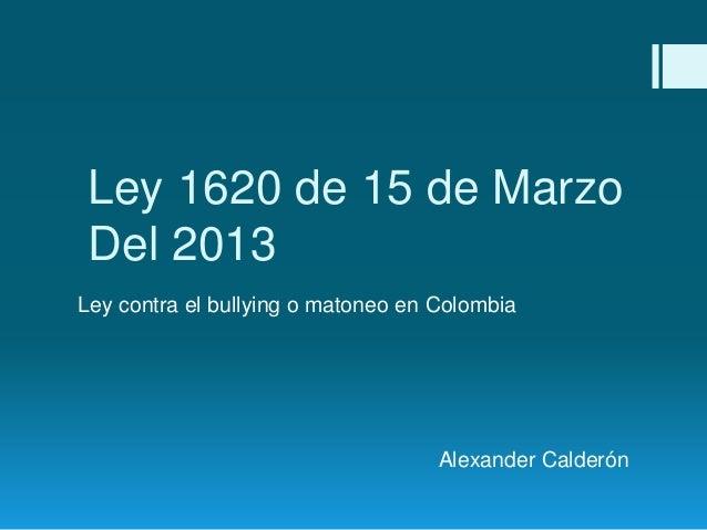 Ley 1620 de 15 de Marzo Del 2013 Ley contra el bullying o matoneo en Colombia Alexander Calderón