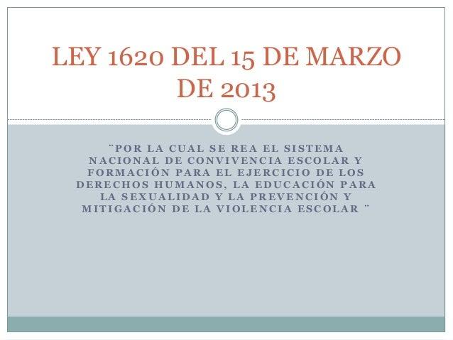 LEY 1620 DEL 15 DE MARZO         DE 2013     ¨POR LA CUAL SE REA EL SISTEMA   NACIONAL DE CONVIVENCIA ESCOLAR Y  FORMACIÓN...