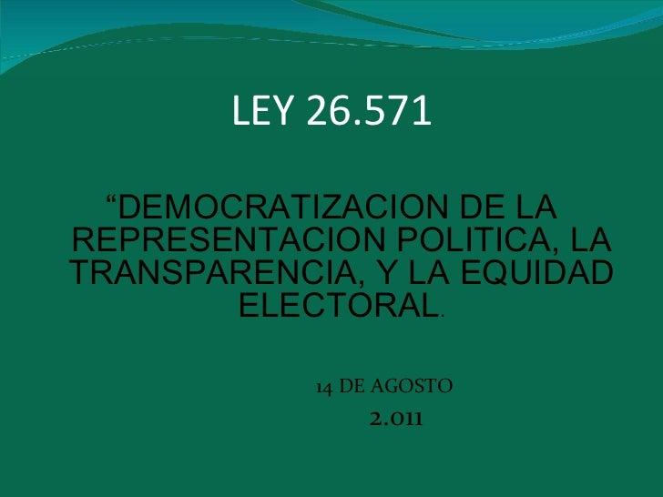 """LEY 26.571 <ul><li>"""" DEMOCRATIZACION DE LA REPRESENTACION POLITICA, LA TRANSPARENCIA, Y LA EQUIDAD ELECTORAL . </li></ul><..."""
