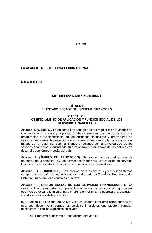 1 LEY 393 LA ASAMBLEA LEGISLATIVA PLURINACIONAL, D E C R E T A : LEY DE SERVICIOS FINANCIEROS TÍTULO I EL ESTADO RECTOR DE...