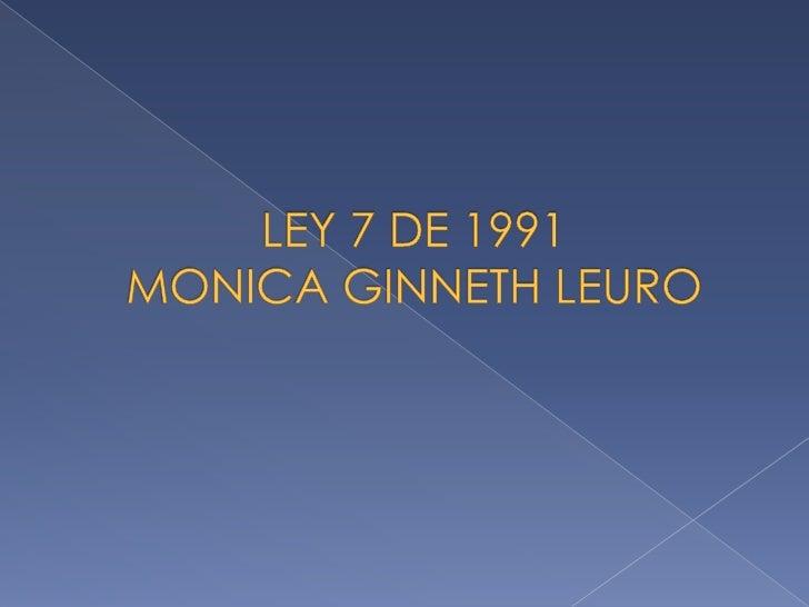 LEY 7 DE 1991MONICA GINNETH LEURO<br />