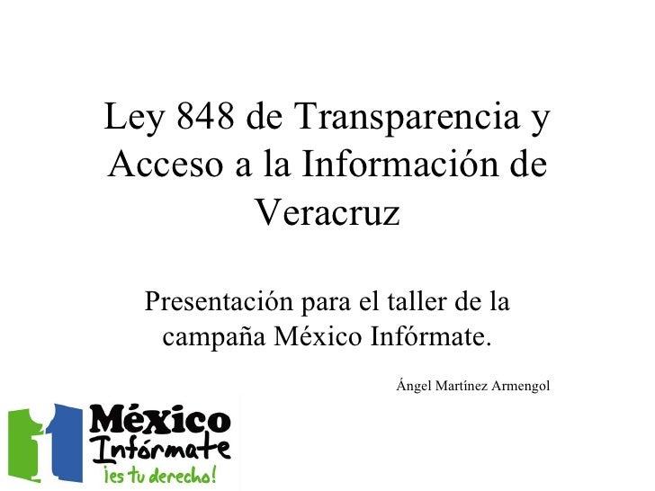Ley 848 de Transparencia y Acceso a la Información de Veracruz Presentación para el taller de la campaña México Infórmate....