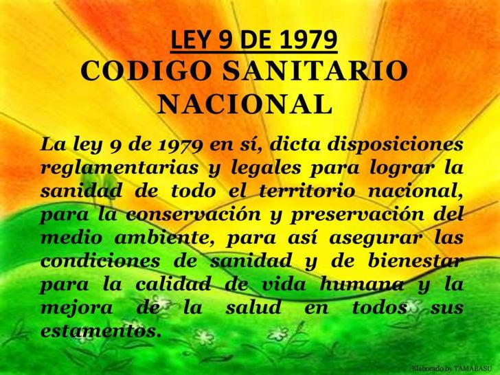 LEY 9 DE 1979<br />CODIGO SANITARIO NACIONAL<br />La ley 9 de 1979 en sí, dicta disposiciones reglamentarias y legales par...