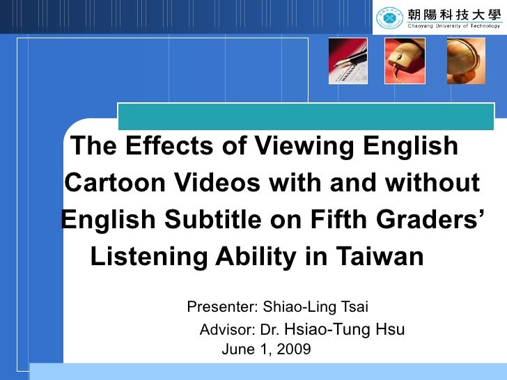 The Effects of Viewing English    Cartoon Videos with and without    English Subtitle on Fifth Graders'   Listening Abilit...