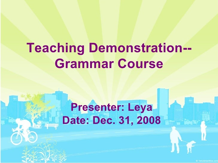 Teaching Demonstration-- Grammar Course Presenter: Leya Date: Dec. 31, 2008
