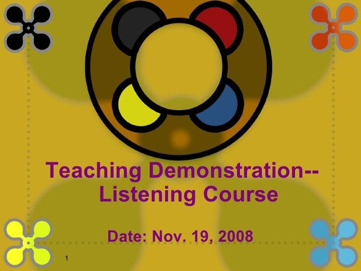 <ul><li>Date: Nov. 19, 2008 </li></ul>Teaching Demonstration-- Listening Course