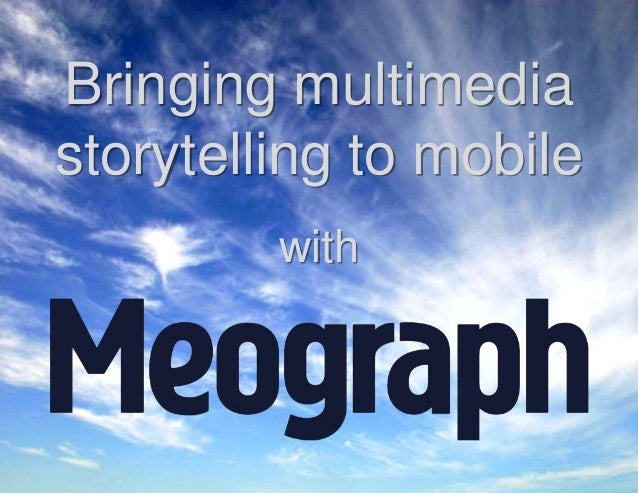 CONFIDENTIAL - Meograph © 2014 Bringing multimedia storytelling to mobile with