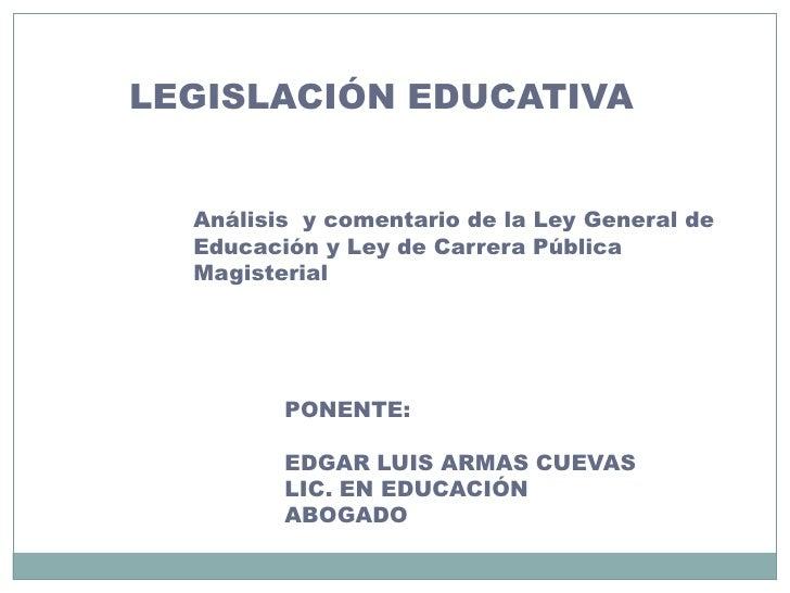 LEGISLACIÓN EDUCATIVA<br />Análisis  y comentario de la Ley General de  Educación y Ley de Carrera Pública Magisterial  <b...