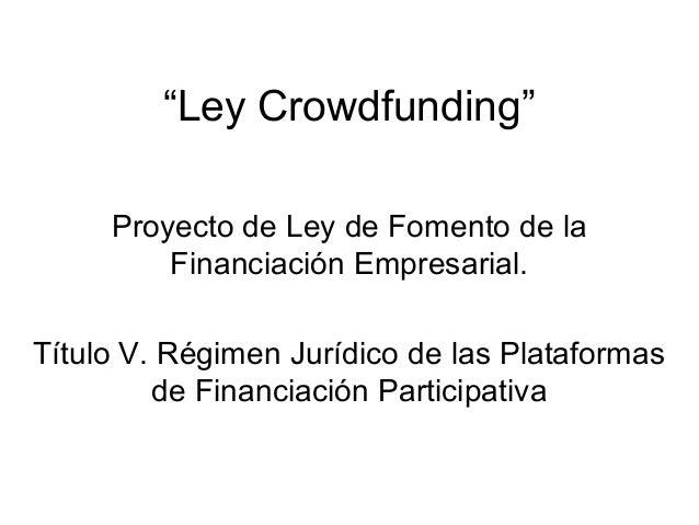 """""""Ley Crowdfunding"""" Proyecto de Ley de Fomento de la Financiación Empresarial. Título V. Régimen Jurídico de las Plataforma..."""