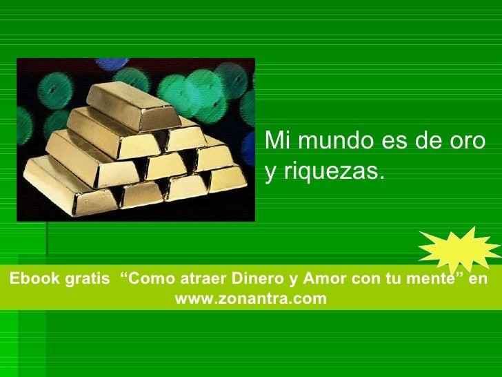 """Mi mundo es de oro y riquezas.  Ebook gratis  """"Como atraer Dinero y Amor con tu mente"""" en  www.zonantra.com"""