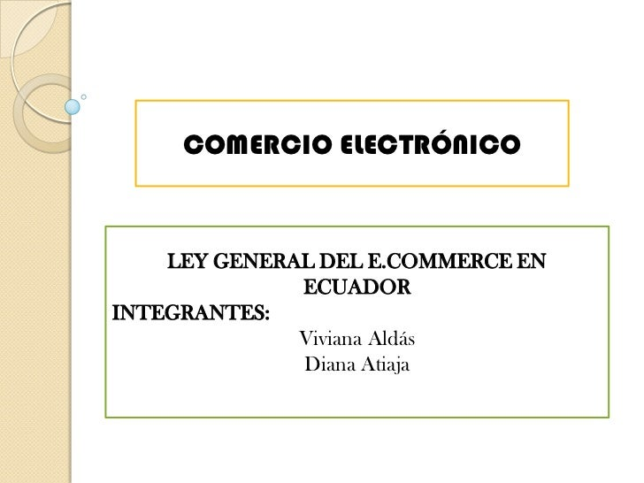 COMERCIO ELECTRÓNICO<br />LEY GENERAL DEL E.COMMERCE EN ECUADOR<br />INTEGRANTES: <br />Viviana Aldás<br />Diana Atiaja<br />