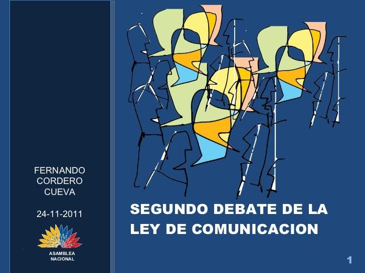 <ul><li>SEGUNDO DEBATE DE LA LEY DE COMUNICACION </li></ul>FERNANDO CORDERO CUEVA 24-11-2011