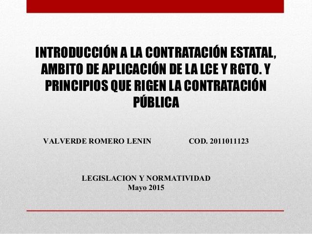 INTRODUCCIÓN A LA CONTRATACIÓN ESTATAL, AMBITO DE APLICACIÓN DE LA LCE Y RGTO. Y PRINCIPIOS QUE RIGEN LA CONTRATACIÓN PÚBL...