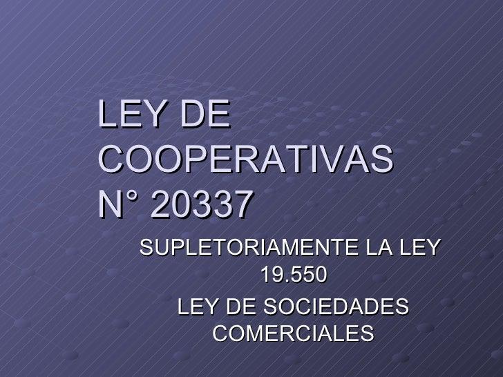 LEY DE COOPERATIVAS N° 20337 SUPLETORIAMENTE LA LEY  19.550 LEY DE SOCIEDADES COMERCIALES