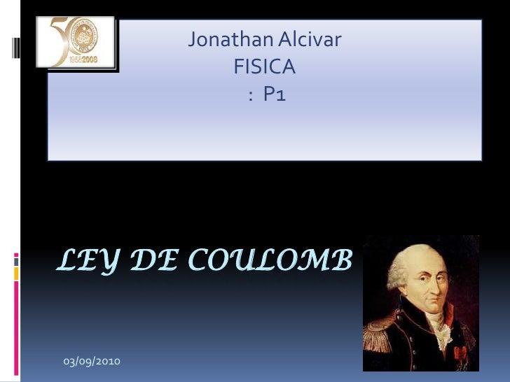 Ley de coulomb<br />Jonathan Alcivar<br />FISICA<br /> :  P1<br />03/09/2010<br />