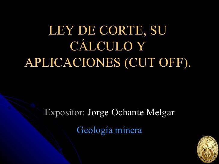 LEY DE CORTE, SU CÁLCULO Y APLICACIONES (CUT OFF). Expositor:  Jorge Ochante Melgar Geología minera