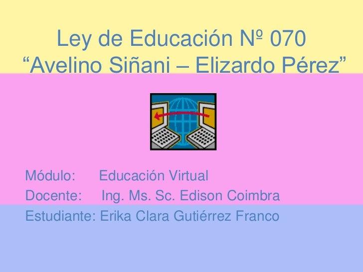"""Ley de Educación Nº 070""""Avelino Siñani – Elizardo Pérez""""Módulo:     Educación VirtualDocente: Ing. Ms. Sc. Edison CoimbraE..."""