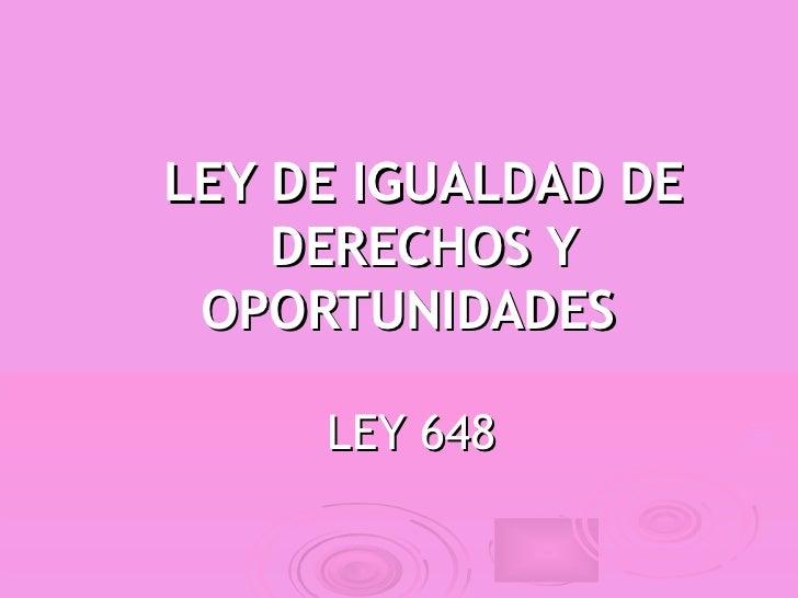 LEY DE IGUALDAD DE    DERECHOS Y OPORTUNIDADES     LEY 648
