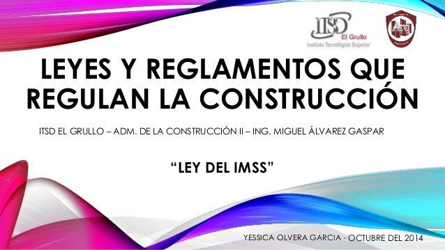 LEYES Y REGLAMENTOS QUE  REGULAN LA CONSTRUCCIÓN  ITSD EL GRULLO – ADM. DE LA CONSTRUCCIÓN II – ING. MIGUEL ÁLVAREZ GASPAR...