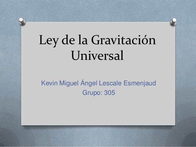 Ley de la Gravitación     UniversalKevin Miguel Ángel Lescale Esmenjaud             Grupo: 305