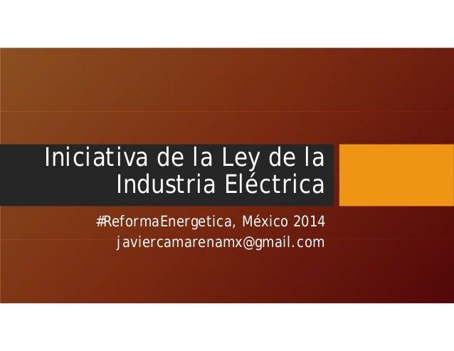 Iniciativa de la Ley de la Industria Eléctrica #ReformaEnergetica, México 2014 javiercamarenamx@gmail.com