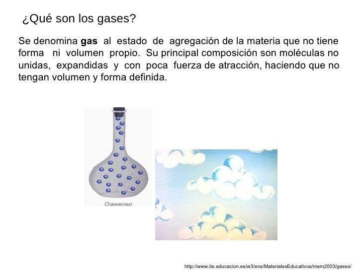 Se denomina  gas   al  estado  de  agregación de la materia que no tiene  forma  ni  volumen  propio.  Su principal compos...