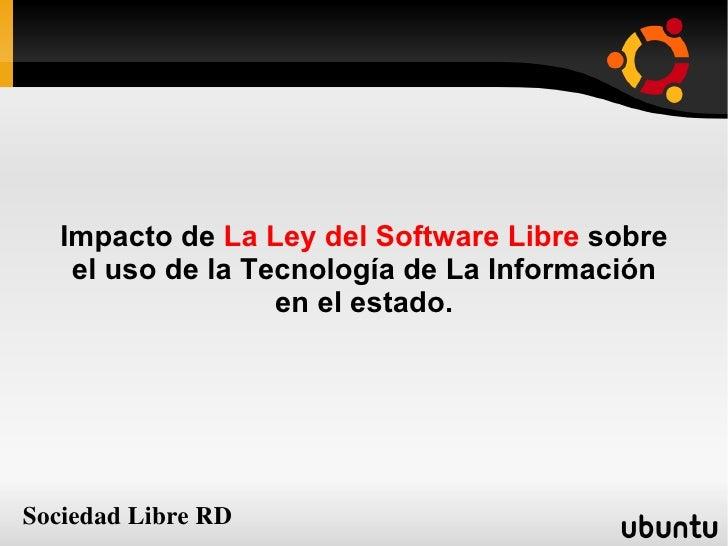 Impacto de  La Ley del Software Libre  sobre el uso de la Tecnología de La Información en el estado. Sociedad Libre RD