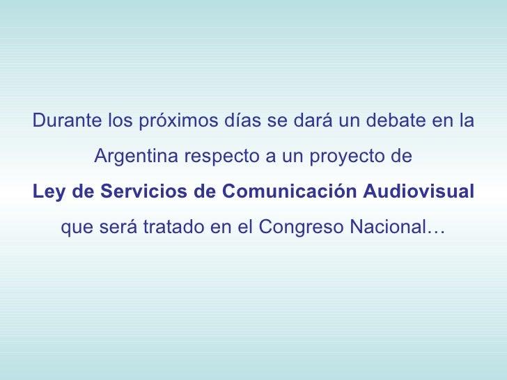 Durante los próximos días se dará un debate en la Argentina respecto a un proyecto de Ley de Servicios de Comunicación Aud...