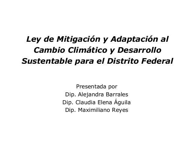 Ley de Mitigación y Adaptación al Cambio Climático y Desarrollo Sustentable para el Distrito Federal Presentada por Dip. A...