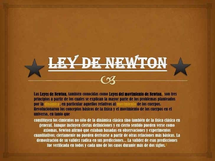 Las Leyes de Newton, también conocidas como Leyes del movimiento de Newton,1 son tresprincipios a partir de los cuales se ...