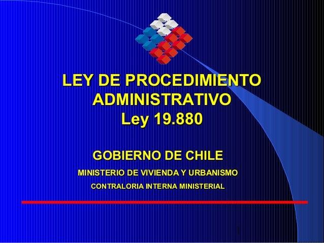 1 LEY DE PROCEDIMIENTOLEY DE PROCEDIMIENTO ADMINISTRATIVOADMINISTRATIVO Ley 19.880Ley 19.880 GOBIERNO DE CHILEGOBIERNO DE ...