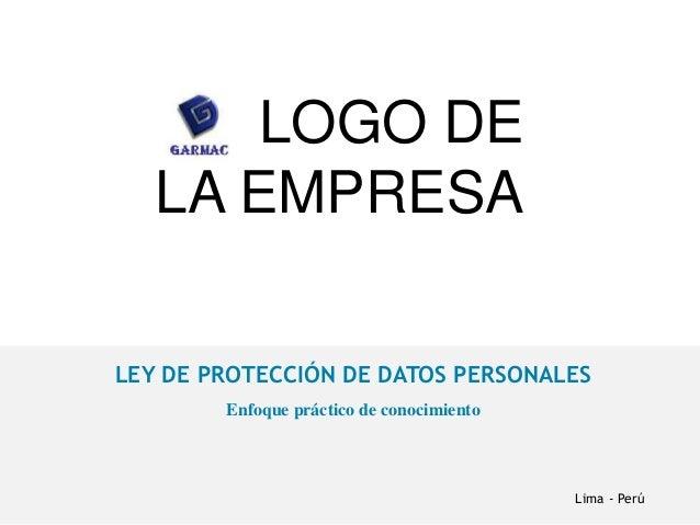 LOGO DE LA EMPRESA LEY DE PROTECCIÓN DE DATOS PERSONALES Enfoque práctico de conocimiento Lima - Perú
