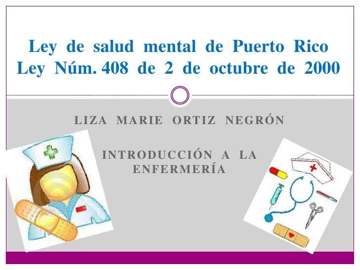 Ley de salud mental de Puerto RicoLey Núm. 408 de 2 de octubre de 2000      L I ZA M A R I E O RT I Z N E G R Ó N         ...