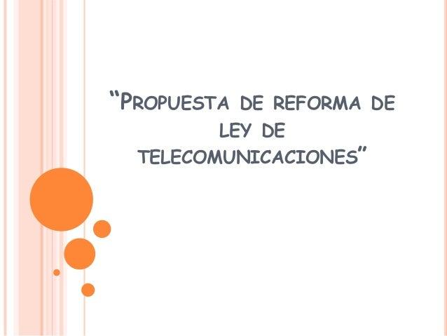"""""""PROPUESTA DE REFORMA DELEY DETELECOMUNICACIONES"""""""