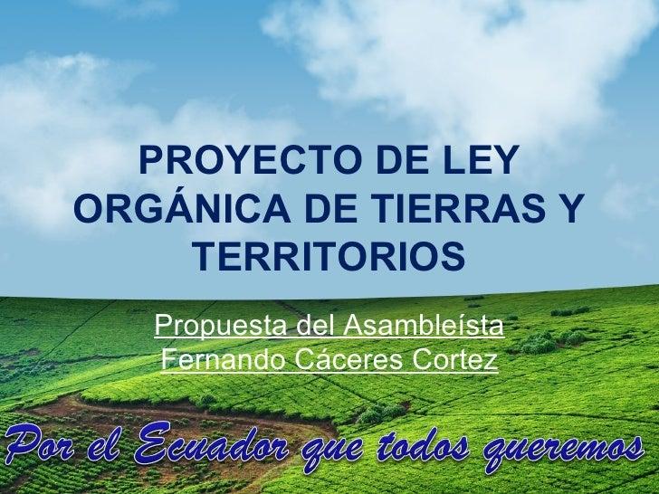 PROYECTO DE LEYORGÁNICA DE TIERRAS Y    TERRITORIOS   Propuesta del Asambleísta   Fernando Cáceres Cortez