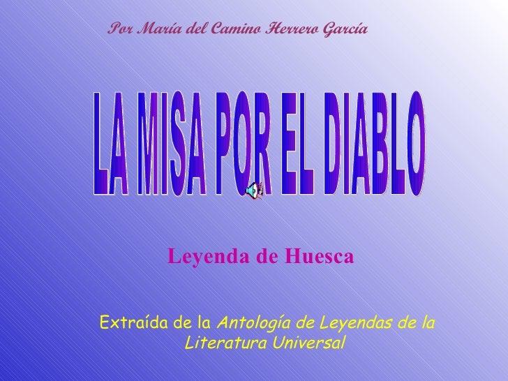 LA MISA POR EL DIABLO Extraída de la  Antología de Leyendas de la Literatura Universal  Leyenda de Huesca Por María del Ca...