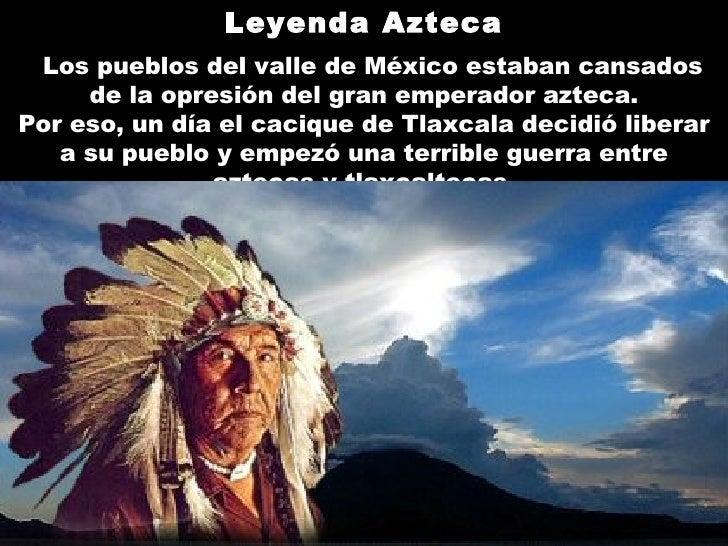 Leyenda Azteca    Los pueblos del valle de México estaban cansados de la opresión del gran emperador azteca . Por eso, un...