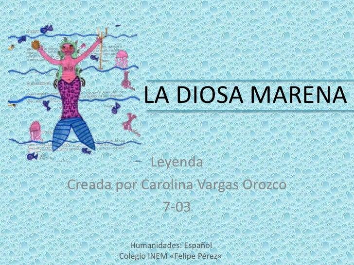 LA DIOSA MARENA            LeyendaCreada por Carolina Vargas Orozco              7-03          Humanidades: Español       ...