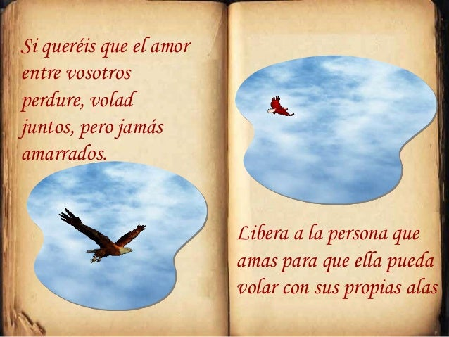 Si queréis que el amor entre vosotros perdure, volad juntos, pero jamás amarrados. Libera a la persona que amas para que e...