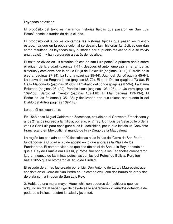 Leyendas potosinasEl propósito del texto es narrarnos historias típicas que pasaron en San LuisPotosí, desde la fundación ...